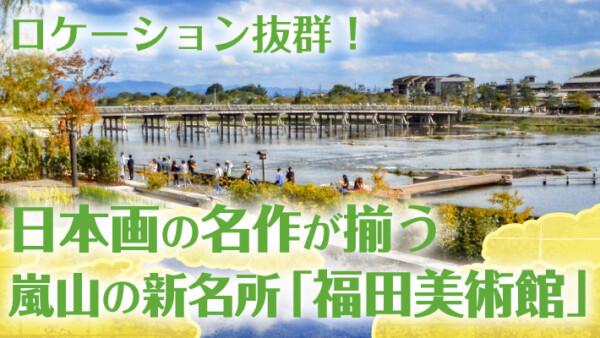 2019年10月1日オープン!日本画の名作が揃う嵐山の新名所「福田美術館」