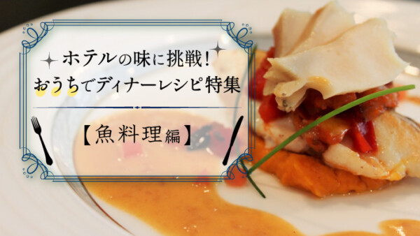 ホテルの味に挑戦!おうちで作れるディナーレシピ特集【魚料理編】