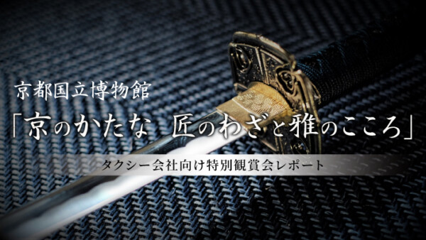 京都国立博物館「京のかたな 匠のわざと雅のこころ」タクシー会社向け特別観賞会レポート