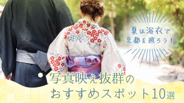 夏は浴衣で京都を巡ろう!写真映え抜群のおすすめ観光スポット10選